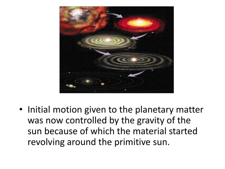 Initial motion given to the planetary matter was now controlled by the gravity of the sun because of which the material started revolving around the primitive sun.