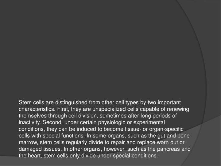 Stem cells are distinguished from other cell types by two important characteristics. First, they are unspecialized cells capable of renewing themselves through cell division, sometimes after long periods of inactivity. Second, under certain physiologic or experimental conditions, they can be induced to become tissue- or organ-specific cells with special functions. In some organs, such as the gut and bone marrow, stem cells regularly divide to repair and replace worn out or damaged tissues. In other organs, however, such as the pancreas and the heart, stem cells only divide under special conditions.