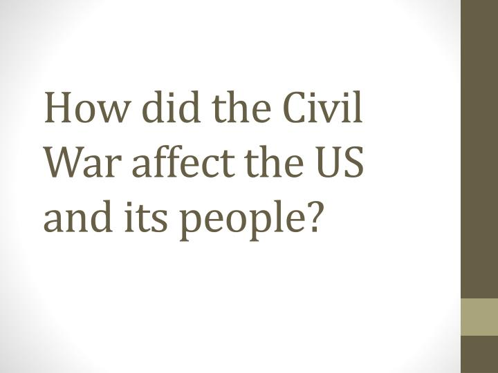 how did the civil war affect the us and its people n.