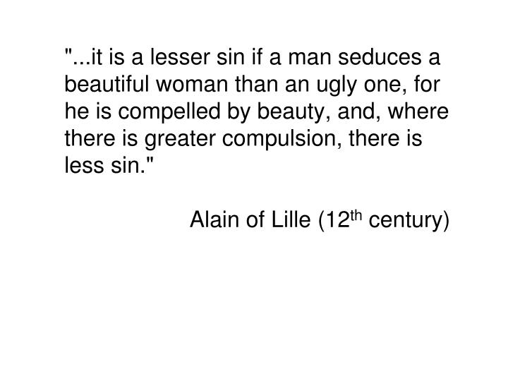 """...it is a lesser sin if a man seduces a beautiful woman than an ugly one, for he is compelled by beauty, and, where there is greater"