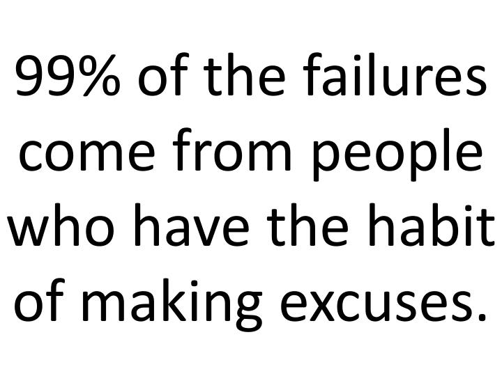99% of the failures come from people who have the habit of making excuses.