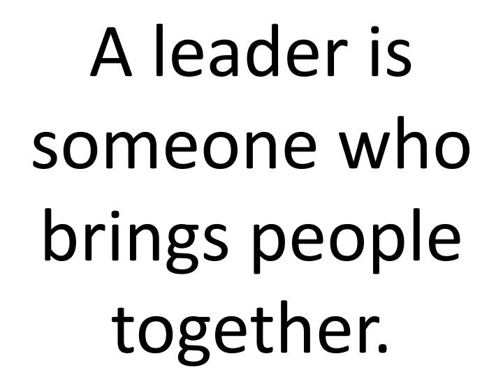 A leader is someone who brings people together.