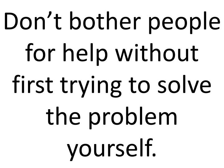 Don't bother people for help without first trying to solve the problem yourself.
