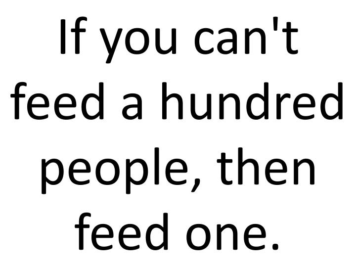 If you can't feed a hundred people, then feed one.