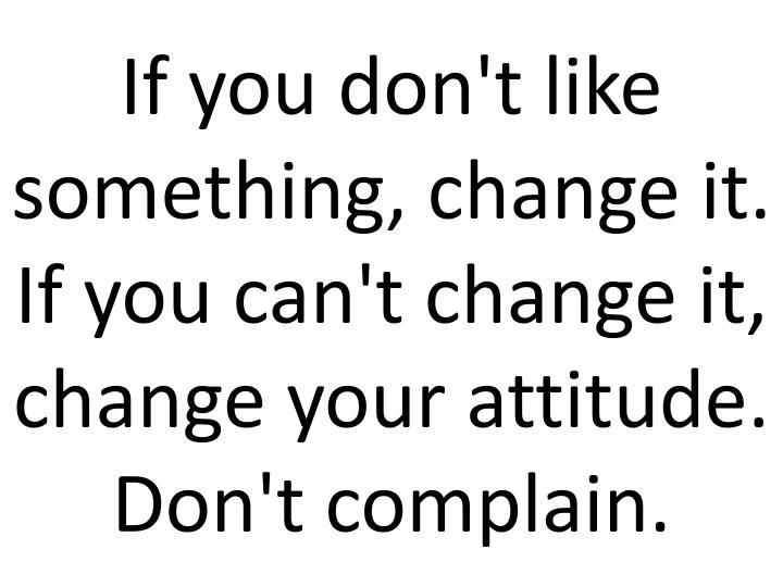 If you don't like something, change it. If you can't change it, change your attitude. Don't complain.