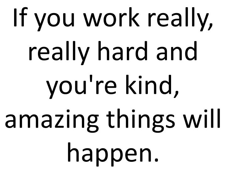 If you work really, really hard and you're kind, amazing things will happen.