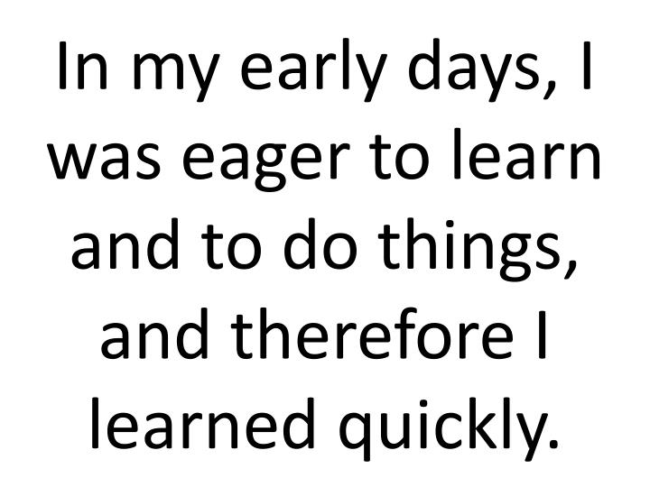 In my early days, I was eager to learn and to do things, and therefore I learned quickly.