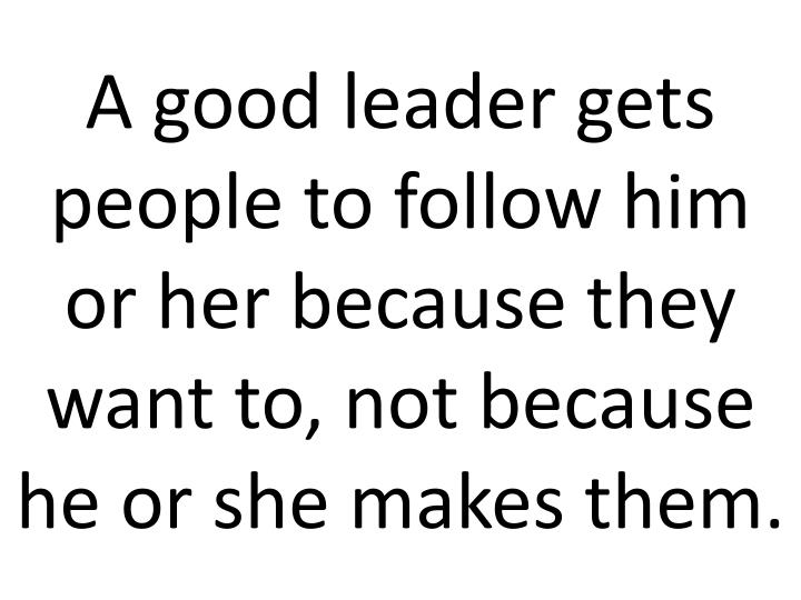 A good leader gets people to follow him or her because they want to, not because he or she makes them.