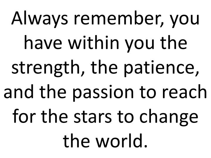 Always remember, you have within you the strength, the patience, and the passion to reach for the stars to change the world.