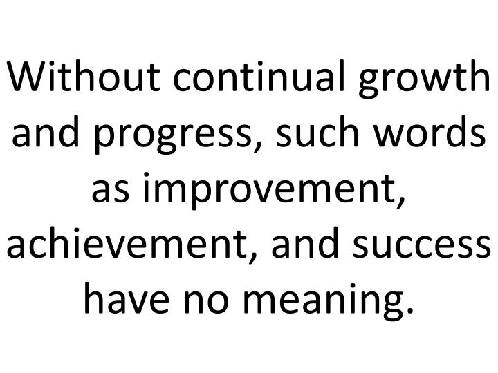 Without continual growth and progress, such words as improvement, achievement, and success have no meaning.