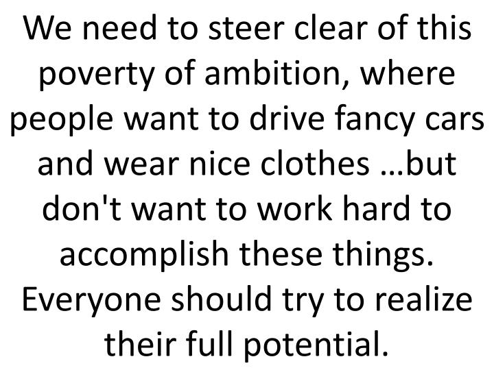 We need to steer clear of this poverty of ambition, where people want to drive fancy cars and wear nice clothes …but don't want to work hard to accomplish these things. Everyone should try to realize their full potential.