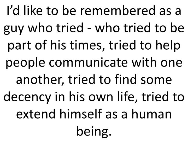 I'd like to be remembered as a guy who tried - who tried to be part of his times, tried to help people communicate with one another, tried to find some decency in his own life, tried to extend himself as a human being.