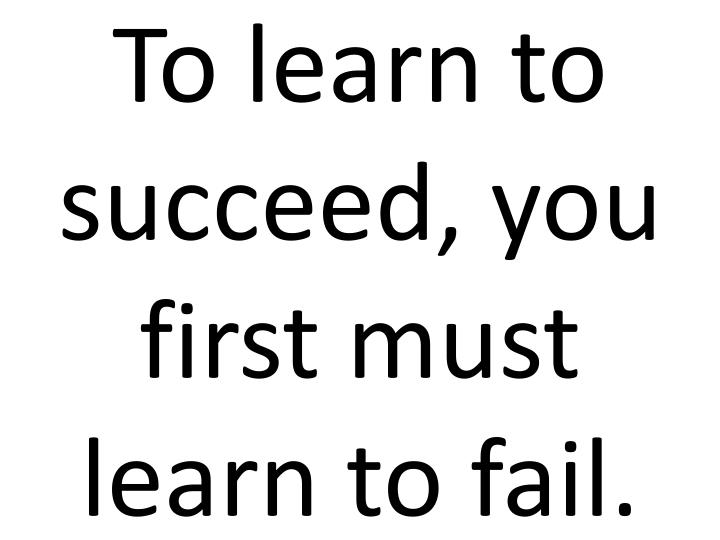 To learn to succeed, you first must learn to fail.
