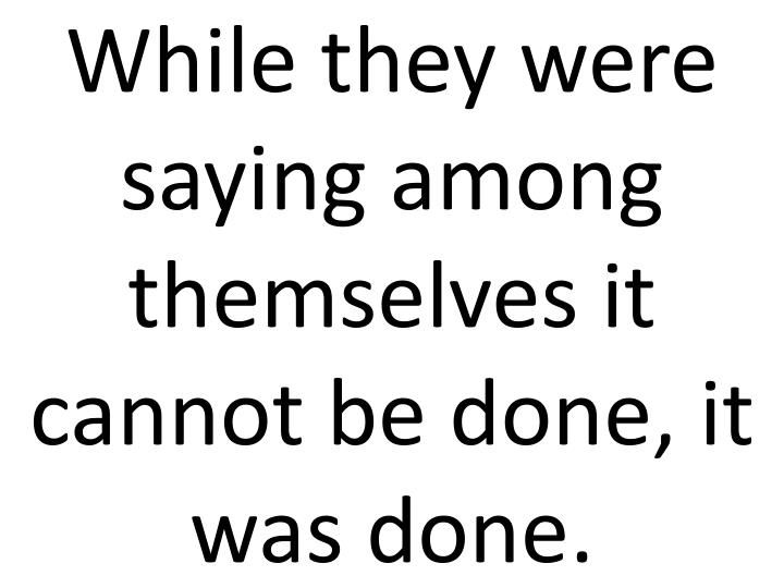While they were saying among themselves it cannot be done, it was done.