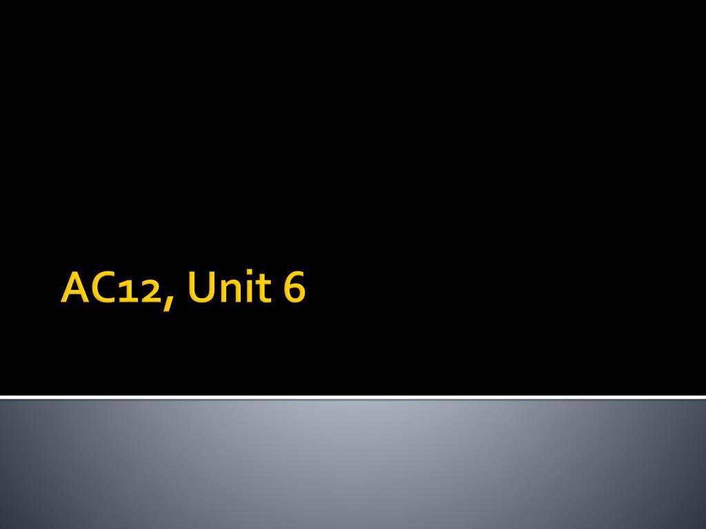 PPT - AC12, Unit 6 PowerPoint Presentation - ID:2214343