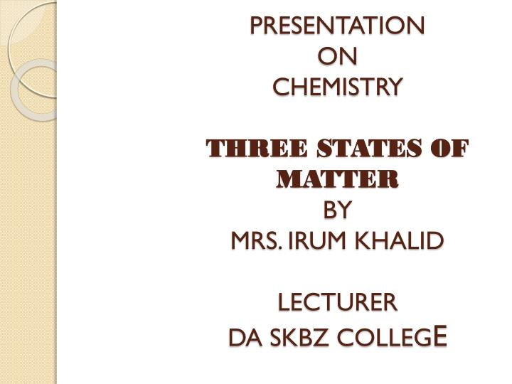 presentation on chemistry three states of matter by mrs irum khalid lecturer da skbz colleg e n.