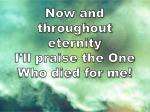 now and throughout eternity i ll praise the one who died for me