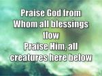 praise god from whom all blessings flow praise him all creatures here below1