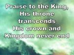 praise to the king his throne transcends his crown and kingdom never end