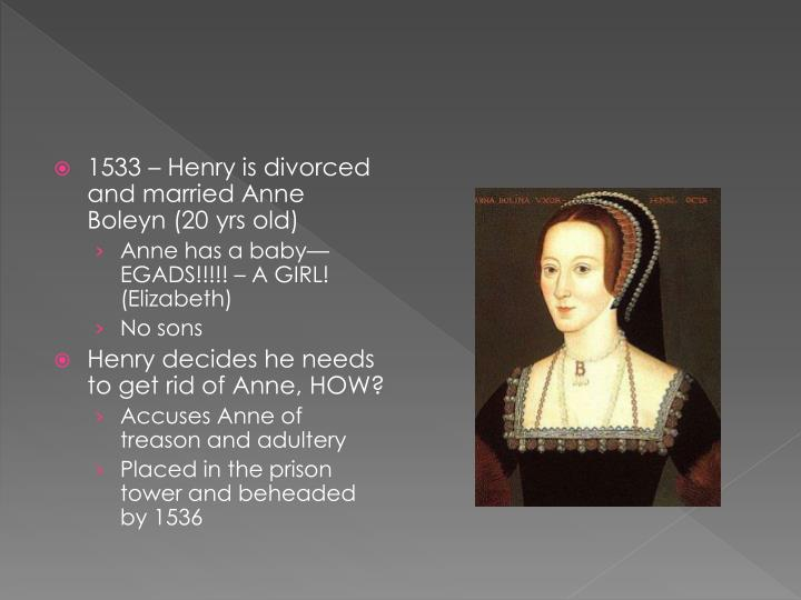 1533 – Henry is divorced and married Anne Boleyn (20 yrs old)