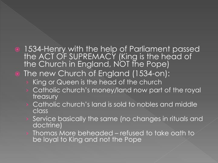 1534-Henry with the help of Parliament passed the ACT OF SUPREMACY (King is the head of the Church in England, NOT the Pope)