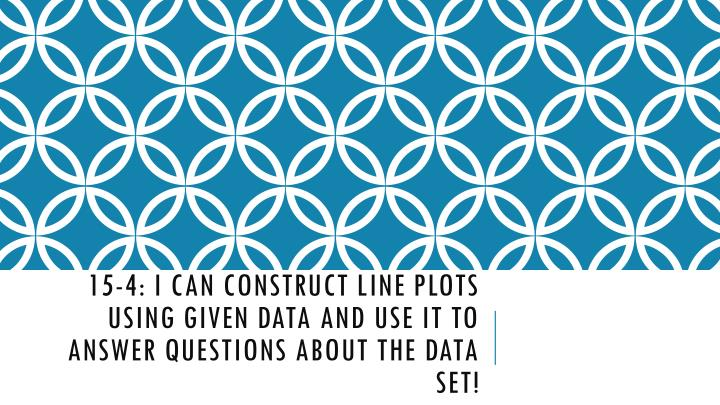 15 4 i can construct line plots using given data and use it to answer questions about the data set n.