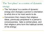 the hot place as a centre of dynamic energy