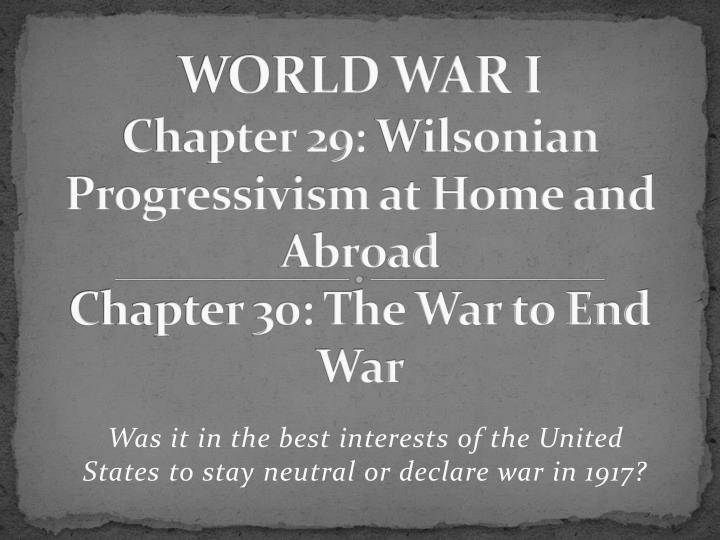 world war i chapter 29 wilsonian progressivism at home and abroad chapter 30 the war to end war n.