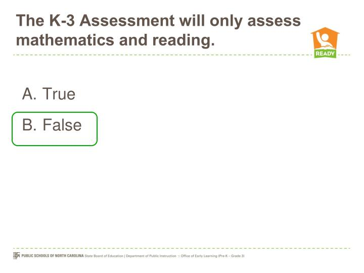 The K-3 Assessment will only assess mathematics and reading.