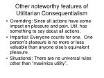 other noteworthy features of utilitarian consequentialism