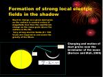 formation of strong local electric fields in the shadow
