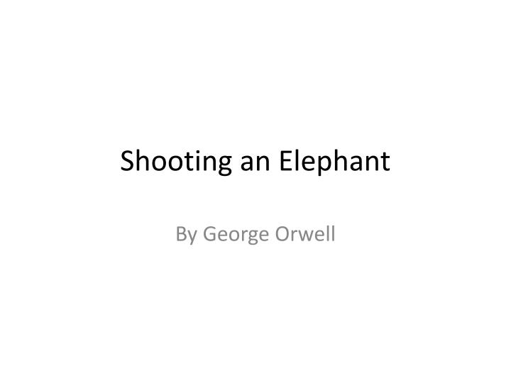 george orwell essay shooting an elephant summary 1 although orwell does not say exactly how much time passes between him seeing the dead man, sending for his gun and actually shooting the elephant,.