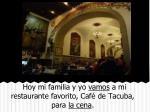 hoy mi familia y yo vamos a mi restaurante favorito caf de tacuba para la cena