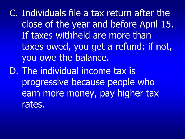 Individuals file a tax return after the close of the year and before April 15. If taxes withheld are more than taxes owed, you get a refund; if not, you owe the balance.