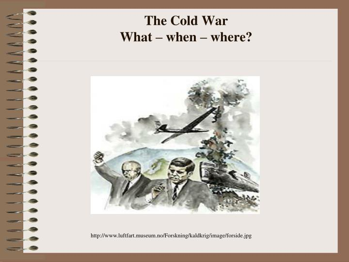 The cold war what when where