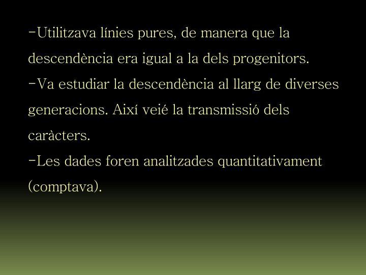 Utilitzava línies pures, de manera que la descendència era igual a la dels progenitors.