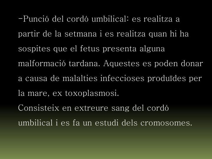 Punció del cordó umbilical: es realitza a partir de la setmana i es realitza quan hi ha sospites que el fetus presenta alguna malformació tardana. Aquestes es poden donar a causa de malalties infeccioses produïdes per la mare, ex toxoplasmosi.