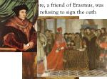 sir thomas more a friend of erasmus was executed for refusing to sign the oath