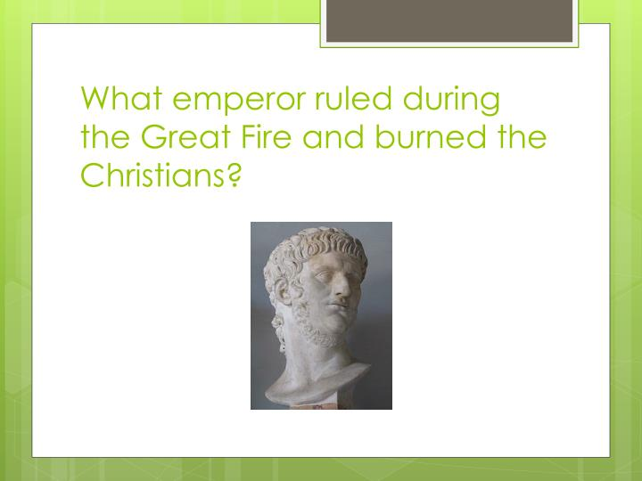 What emperor ruled during the Great Fire and burned the Christians?