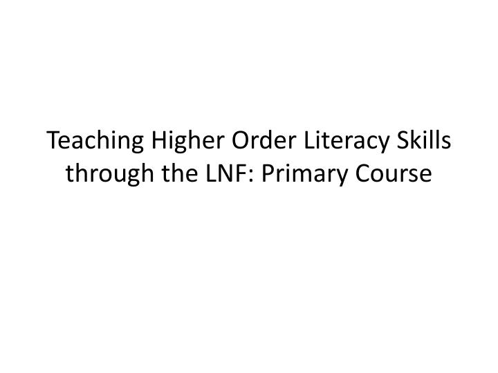teaching higher order literacy skills through the lnf primary course n.