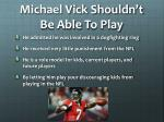 michael vick shouldn t b e able t o play