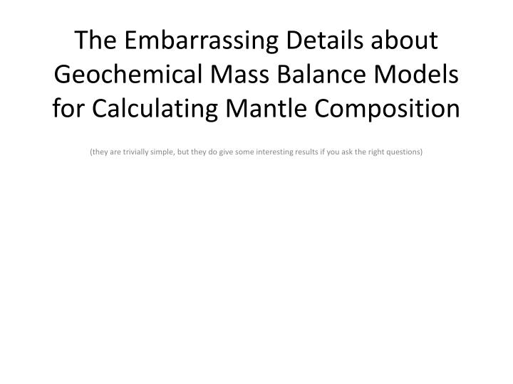 the embarrassing details about geochemical mass balance models for calculating mantle composition n.