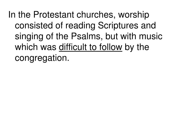 In the Protestant churches, worship consisted of reading Scriptures and singing of the Psalms, but with music which was