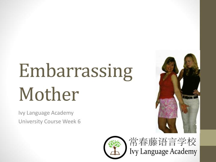 embarrassing mother n.