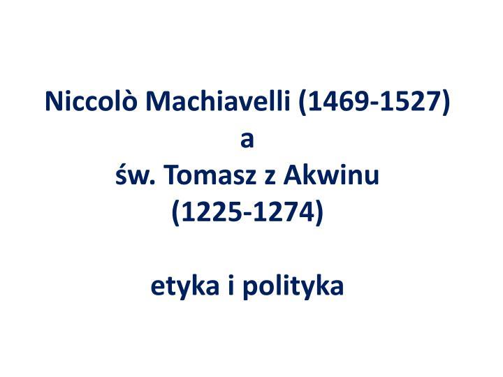 Niccol machiavelli 1469 1527 a w tomasz z akwinu 1225 1274 etyka i polityka