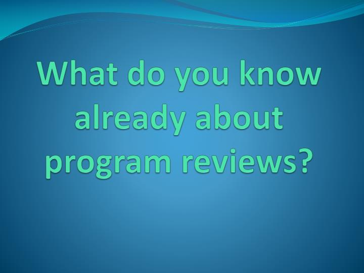 What do you know already about program reviews