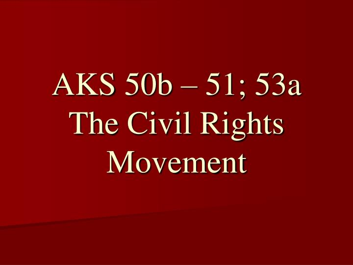 aks 50b 51 53a the civil rights movement n.