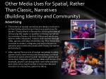 other media uses for spatial rather than classic narratives building identity and community