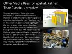 other media uses for spatial rather than classic narratives