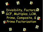 divisibility factors gcf multiples lcm prime composite prime factorization